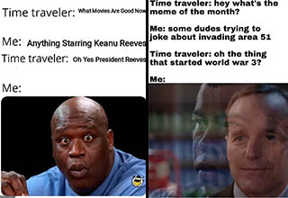 "<a href=""https://knowyourmeme.com/memes/time-traveler-conversation"" target=""_blank"">Time traveler conversation memes</a> have been popping off on Reddit for about a week now and they are definitely the new flavor of the month. They nicely coincide with the wacky <a href=""https://www.ebaumsworld.com/pictures/36-storming-area-51-memes-to-get-you-hyped-for-contact/86014470/"" target=""_blank"">Area 51 memes</a> which took over the Internet this past weekend. Will this new meme format last or will we have forgotten about it a couple of weeks from now. If only there was a time traveler to tell me."