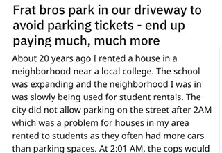 A guy who rented a house next to a fraternity tells a story about how the frat brothers would park in his driveway to avoid paying fines for parking on the street after 2 AM. After multiple times of asking them nicely to move and not park there, he takes advice from a local cop and gets revenge on all of them at once.