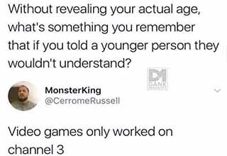Matt Without revealing your actual age, what's something you remember that if you told a younger person they wouldn't understand? Dank MonsterKing Video games only worked on channel 3