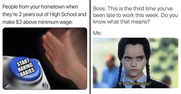 a meme about broke people having babies right after highschool and wednesday adams being late to work meme