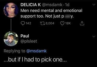 Delicia K . 1d Men need mental and emotional support too. Not just pussy. O 142 278,004 18K A Paul ....but if I had to pick one...