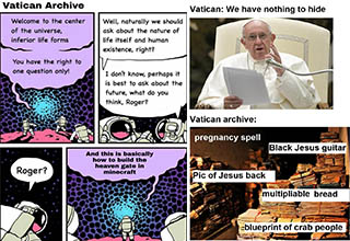 "The <a href=""https://knowyourmeme.com/memes/vatican-archives-raid"" target=""_blank"">""Vatican Archives Raid""</a> is a parody of the extremely popular and <a href=""https://www.ebaumsworld.com/pictures/storm-area-51-memes-straight-from-the-base-itself/86072724/"">memed</a> Facebook event Storm Area 51. Europeans and Redditors began planning places to storm in place of the Area 51 event because they would not be able to make it. A <a href=""https://www.reddit.com/r/VaticanRaid/"" target=""_blank"">subreddit</a> has been created to share memes and discuss the potential findings after raiding the Vatican Archives."