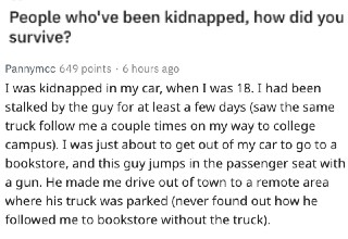 "Being kidnapped would be a horrifying experience. On the popular subreddit, <a href=""https://www.reddit.com/r/AskReddit/"" target=""_blank"">Ask Reddit</a>, users were asked to describe the time they were kidnapped, or in a situation where they were almost kidnapped, and how they survived. Some of these stories are absolutely terrifying."