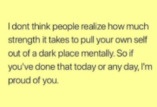 I don't think people realize how much strength it takes to pull your own self out of a dark place mentally. So if you've done that today or any day, I'm proud of you - Wholesome meme.