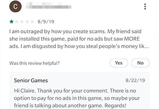 document - 8919 Tam outraged by how you create scams. My friend said she installed this game, paid for no ads but saw More ads. I am disgusted by how you steal people's money lik... Was this review helpful? Yes No Senior Games 82219 Hi Claire. Thank you f