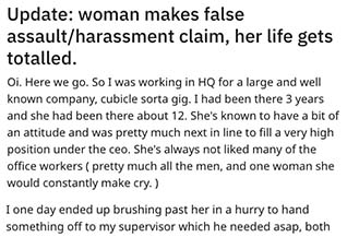 "A beautiful tale of revenge served ice-cold. This story comes from <a href=""https://www.reddit.com/r/ProRevenge/"" target=""_blank"">Reddit's wonderful ProRevenge subreddit</a> and in it, a man ends up getting a woman who falsely accused him of assault/harassment fired. There's much more to the story though so go on, get reading."