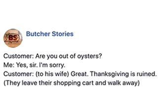 "We've shared stories from Andy the South Carolinian butcher before, but Thanksgiving is a particularly fertile time for infuriating customer stories. Andy shares these gems on his blog and facebook page: <a href=""https://www.facebook.com/Butcherstories/"" target=""_blank"" ref=""nofollow"">Butcher Stories</a>. We present you with a collection of the juiciest ones."