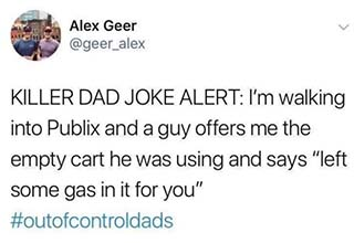 funny list about Killer Dad Jokes  and Twitter dad meme | dad meme - funny late night thoughts tweets - Alex Gee Alex Geer Killer Dad Joke Alert I'm walking into Publix and a guy offers me the empty cart he was using and says