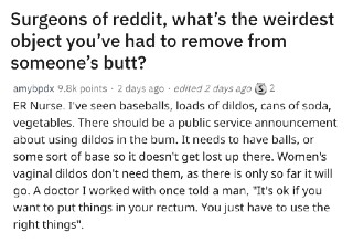 "On <strong><a href=""https://www.reddit.com/r/AskReddit/comments/ef7ct5/surgeons_of_reddit_whats_the_weirdest_object/"" target=""_blank"">AskReddit</a></strong>, the question ""what's the weirdest object you've had to remove from someone's butt?"" was posted and the answers were absolutely wild."