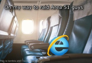 list of the top memes of the year from reddit | best meme - internet explorer area 51 meme - On my way to raid Area 51 guys bwj7 This is terrible and I recognize that
