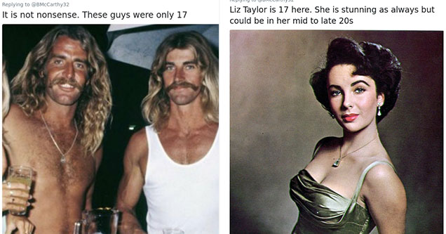 twitter thread about people aging differently now vs the past | barechestedness - Mudley Doore It is not nonsense. These guys were only 17 21 8 See MudleyDoore's other Tweets | elizabeth taylor dresses - Robyn Citizen Liz Taylor is 17 here. She is stunnin