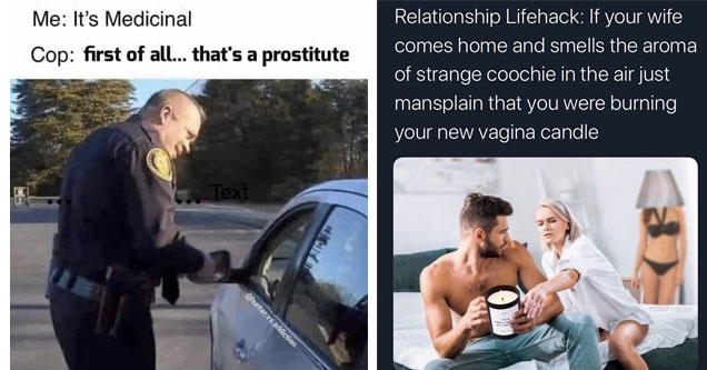 batch of memes | its medicinal meme - Me It's Medicinal Cop first of all... that's a prostitute 6. Text .vsaddiction | friendship - Relationship Lifehack If your wife comes home and smells the aroma of strange coochie in the air just mansplain that you we