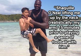 Shaquille O'Neal lifting me up by the neck (realistically, my arm) 15 minutes prior to playing a game of football with him