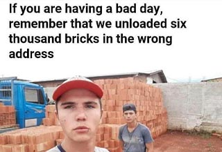 cool - If you are having a bad day, remember that we unloaded six thousand bricks in the wrong address