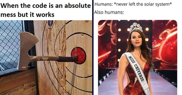 Cool pics and memes | Software Developer - When the code is an absolute mess but it works Xx | miss universe 2019 memes - Humans never left the solar system Also humans Miss Universe