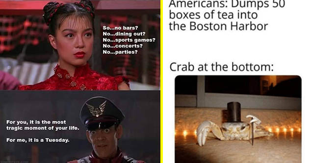 choice pics and memes | fashion accessory - So...no bars? No...dining out? No...sports games? No...concerts? No...parties? For you, it is the most tragic moment of your life. For me, it is a Tuesday. unorave.com | fancy crab meme - Americans Dumps 50 boxe