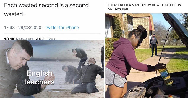 funny memes and pics to help pass the time | memes to relate - 113 John Cena Cena Each wasted second is a second wasted. 29032020 Twitter for iPhone . 46K English teachers | girl putting oil in her car - I Don'T Need A Man I Know How To Put Oil In My Own