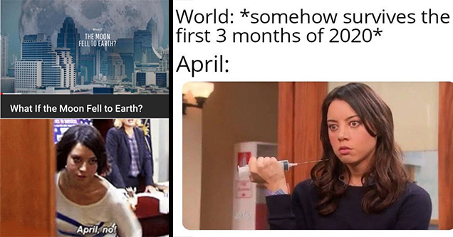 Internet meme - What if The Moon Fell To Earth? Tttt What If the Moon Fell to Earth? April, no! | april ludgate - World somehow survives the first 3 months of 2020 April