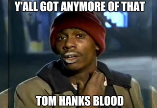 "When <a href=""https://www.ebaumsworld.com/pictures/tom-hanks-coronavirus-memes/86222250/"">T. Hanks</a> is ready to let people siphon off his blood and turn it into a coronavirus vaccine, the least we can say is ""THanks."""