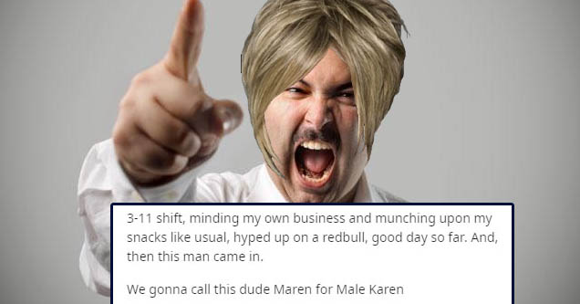 311 shift, minding my own business and munching upon my snacks usual, hyped up on a redbull, good day so far. And, then this man came in. We gonna call this dude Maren for Male Karen