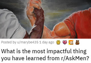 Reddit's r/askmen is an extremely popular community where guys (and gals) can openly ask each other about the male experience and/or share their own. It's a place that's done a lot of good for a lot of guys, many of whom realized they weren't alone in solving their problems. Someone recently asked what some of the most impactful things people have learned from the subreddit, and the answers are insightful, eye-opening, hilarious, and sometimes even heartbreaking.