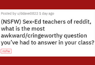 My wife used to teach health education at a couple of different schools in our area, and some of the stories she'd come home with were absolutely hilarious. That said, it's definitely always better that these questions get answered - no matter how dumb they are - rather than allow the ignorance behind them to go unchecked. The way I see it, the more we all know about sex, the better we'll all (hopefully) be at it and maybe the world will be a slightly happier place that way.
