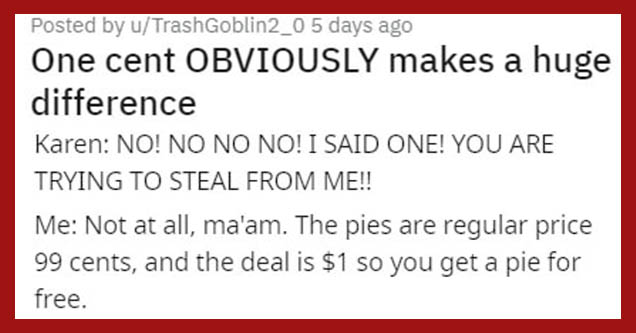 do you usually take on holiday - Karen excUSE Me!! I Said A Pie! Me Well, ma'am, we have a deal where you get 2 for a dollar and since Karen No! No No No! I Said One! You Are Trying To Steal From Me!! Me Not at all, ma'am. The pies are regular price 99 ce