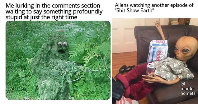 funny memes and pics to improve your mood | Me lurking in the section waiting to say something profoundly stupid at just the right time | suicidal millennial meme - Aliens watching another episode of