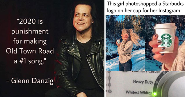 funny memes and pis to make your day | Glenn Danzig - 2020 is punishment for making Old Town Road a song. | photoshopped images of starbucks - This girl photoshopped a Starbucks logo on her cup for her Instagram VUIiai Casuai Heavy Duty Whitest Whites