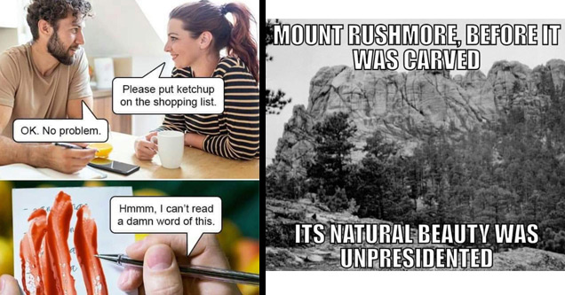 a funny meme about people who aren't wrong | please put ketchup on the shopping list - Please put ketchup on the shopping list. Ok. No problem. Hmmm, I can't read a damn word of this. | mount rushmore before - Mount Rushmore, Before It Was Carved Its Natu