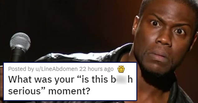 people share their experiences and moments  | what was your 'is this b***h serious?' moment