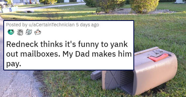redneck thinks its funny to yank out mailboxes. my dad makes him pay