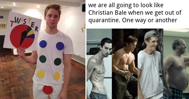 twister costume guy - we are all going to look like christian bale when we get out of quarantine. one way or another