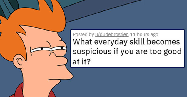 list about skill that a person may have that can appear a bit odd | Number - Posted by ududebrostien 11 hours ago What everyday skill becomes suspicious if you are too good at it?