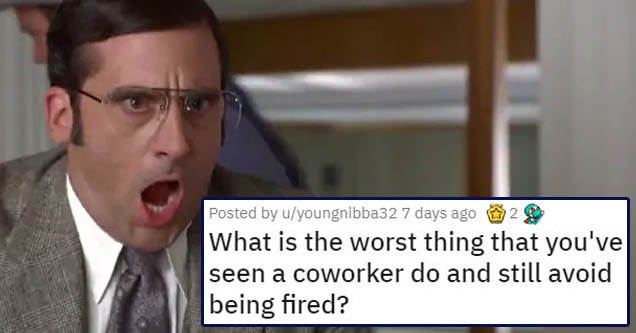 document - Posted by uyoungnibba32 7 days ago 2 What is the worst thing that you've seen a coworker do and still avoid being fired?