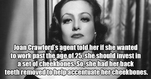 crazy stories from the wild times of old hollywood | Joan Crawford's agent told her if she wanted to work past the age of 25, she should invest in a set of cheekbones. So, she had her back teeth removed to help accentuate her cheekbones. It was rumored th