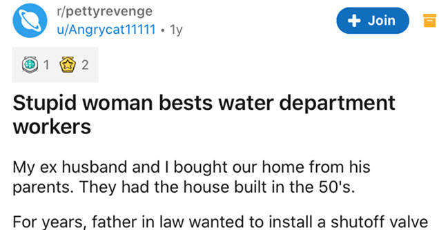 woman gets the best of her local water department | document - rpettyrevenge uAngrycat11111 1y Join 1 2 Stupid woman bests water department workers My ex husband and I bought our home from his parents. They had the house built in the 50's. For years, fath