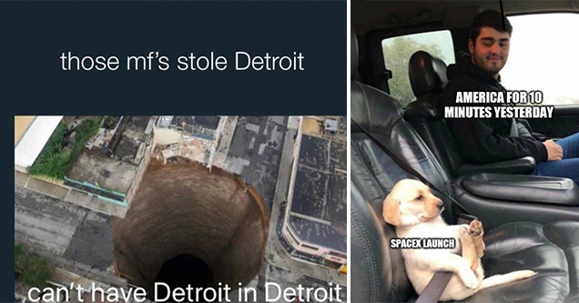 funny memes | guatemala sinkhole - those mf's stole Detroit can't have Detroit in Detroit | puppy in seatbelt - America For 10 Minutes Yesterday Spacex Launch