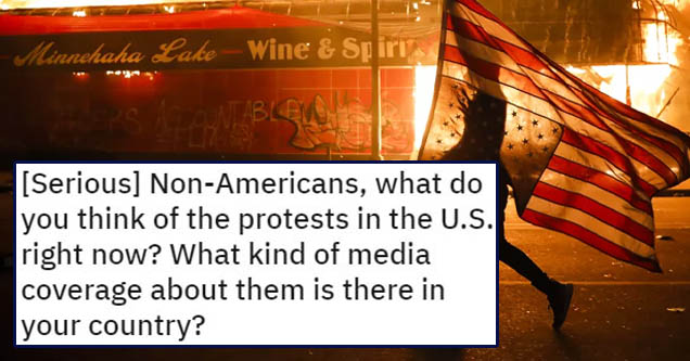 document - Posted by uDreyeris 1 day ago Serious NonAmericans, what do you think of the protests in the U.S. right now? What kind of media coverage about them is there in your country? Serious Replies Only