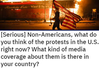 As America erupts into protests and riots all across the county, people around the world weigh in on what they're seeing. Media coverage varies quite a bit by country, and it's interesting to see what aspects of this conflict get emphasized more prominently in other places.