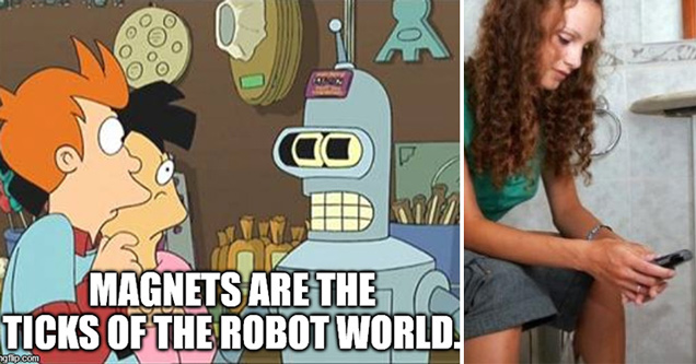 magnets are the ticks of the robot world futurama bender meme - woman looking at her cell phone on the toilet