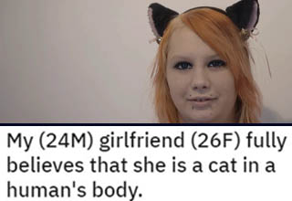 "Ok, I'm generally fine with people's decision to choose their identity, but this one might be a bridge too far for me. This guy's GF had always been into cat stuff, but she dropped the bombshell that she's an ""<a href=""https://www.ebaumsworld.com/videos/otherkin-rights-are-an-issue/86136376/"" target=""_blank"">Otherkin</a>,"" aka someone who believes they're some non-human entity trapped in a human body - and she's actually a cat. Like, to the point that she quit her job because ""cats don't work."" Understandably, this revelation left him and most of the internet seriously confused."