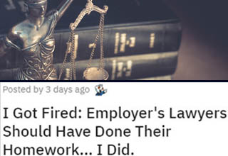 "Labor law can be kind of a complex beast at times, which is why so many companies are able to get away with doing all kinds of shady s**t to their workers. Knowing your rights can not only prevent you from being taken advantage of, it can also be instrumental in winning a case against your former bosses if they DID end up screwing you over. Don't get intimidated by <a href=""https://www.ebaumsworld.com/pictures/worker-outsmarts-corporate-attorneys-with-a-little-research-gets-his-colleagues-paid/86289859/"" target=""_blank"">corporate lawyers</a> - the law is the law and if it's on your side then no amount of legal backflips will help them. Remember - knowledge is power!"