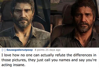 "After a post on /r/gamingcirclejerk called out the creators of <a href=""https://gaming.ebaumsworld.com/pictures/the-last-of-us-part-ii-apparently-sucks-and-fans-let-it-be-known-with-memes/86298521/""><strong>'The Last of Us 2'</strong></a> for shrinking Joel's shoulders and making the character softer, a new copy pasta was born. This is a collection of some memes made in spike and some reactions too the original post. <br><br> And while your here check out: <a href=""https://gaming.ebaumsworld.com/pictures/abby-edits-test/86298677/""><strong>Sexy Abby Edits From 'The Last of Us 2'</strong></a>"