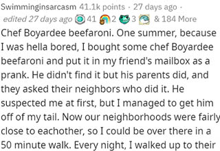 "When someone on Reddit asked users to recall the dumbest things they've ever spent good money on, one user recalled how he spent way too much on cans of Chef Boyardee brand Beefaroni for an entire summer just so he could prank one of his buddies. He nearly got caught once or twice, and even gained an accomplice along the way! <br></br>If dumb money decisions are your thing, check out this list of the <a href=""https://www.ebaumsworld.com/pictures/people-share-the-weirdest-things-theyve-done-for-cash/86285171/https://www.ebaumsworld.com/pictures/people-share-the-weirdest-things-theyve-done-for-cash/86285171/"" target=""_blank"">weirdest things people have done to earn money</a>."