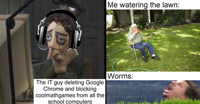 funny and random memes | howard simp - The It guy deleting Google Chrome and blocking coolmathgames from all the school computers Whiga Sinde | Internet meme - Me watering the lawn Worms