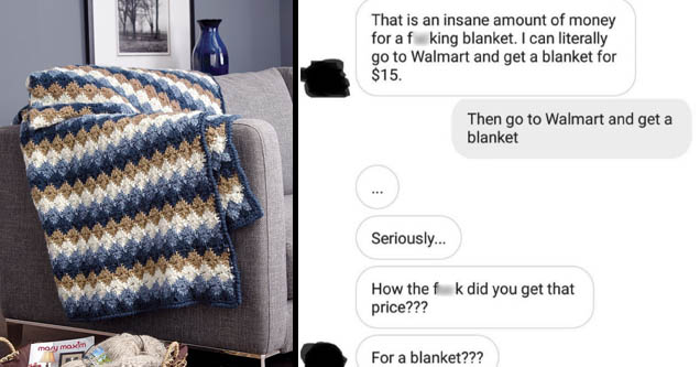 communication - That is an insane amount of money for a fucking blanket. I can literally go to Walmart and get a blanket for $15. Then go to Walmart and get a blanket ... Seriously... How the fuck did you get that price??? For a blanket???