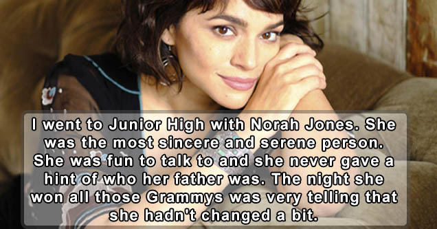 I went to Junior High with Norah Jones. She was the most sincere and serene person. She was fun to talk to and she never gave a hint of who her father was. The night she won all those Grammys was very telling that she hadn't changed a bit.