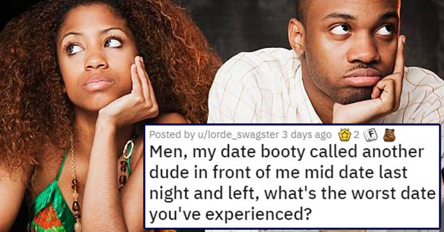 number - 12 Posted by ulorde_swagster 3 days ago Men, my date booty called another dude in front of me mid date last night and left, what's the worst date you've experienced?