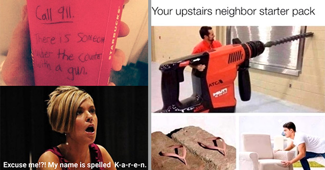 upset karen - Call 911. There is someone der the counter with a gun. Excuse me!?! My name is spelled Karen. I'd to speak to the manager!!! | upstairs neighbor starter pack - Your upstairs neighbor starter pack